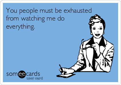 you-people-must-be-exhausted-from-watching-me-do-everything-b46bd